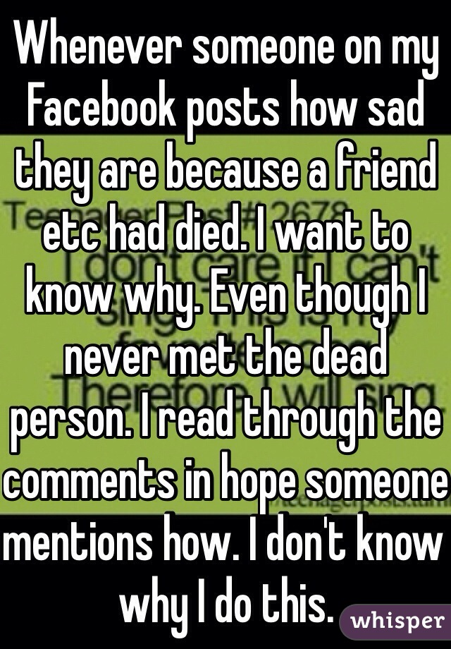 Whenever someone on my Facebook posts how sad they are because a friend etc had died. I want to know why. Even though I never met the dead person. I read through the comments in hope someone mentions how. I don't know why I do this.