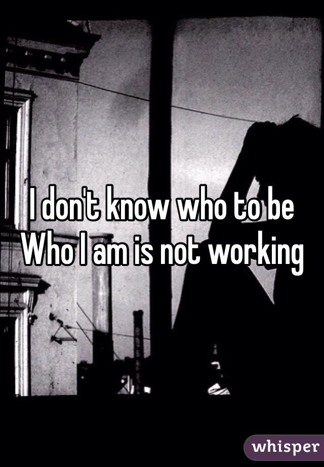 I don't know who to be Who I am is not working