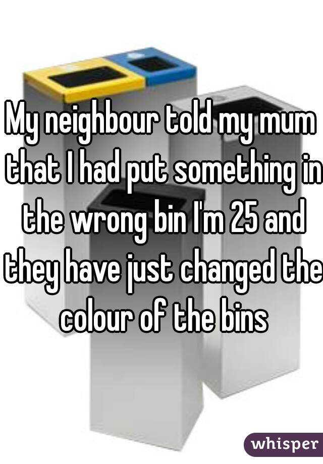My neighbour told my mum that I had put something in the wrong bin I'm 25 and they have just changed the colour of the bins