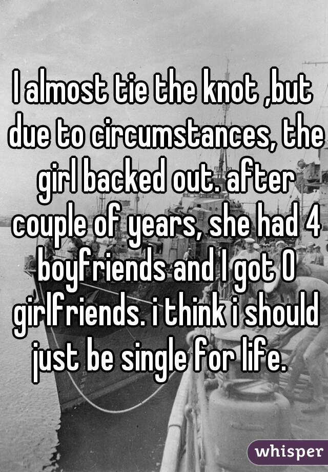 I almost tie the knot ,but due to circumstances, the girl backed out. after couple of years, she had 4 boyfriends and I got 0 girlfriends. i think i should just be single for life.