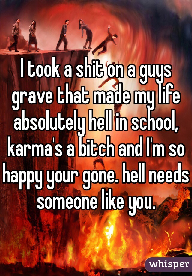 I took a shit on a guys grave that made my life absolutely hell in school, karma's a bitch and I'm so happy your gone. hell needs someone like you.