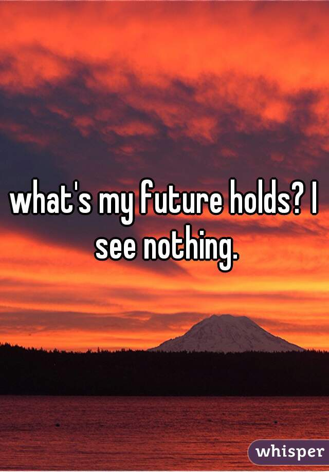 what's my future holds? I see nothing.