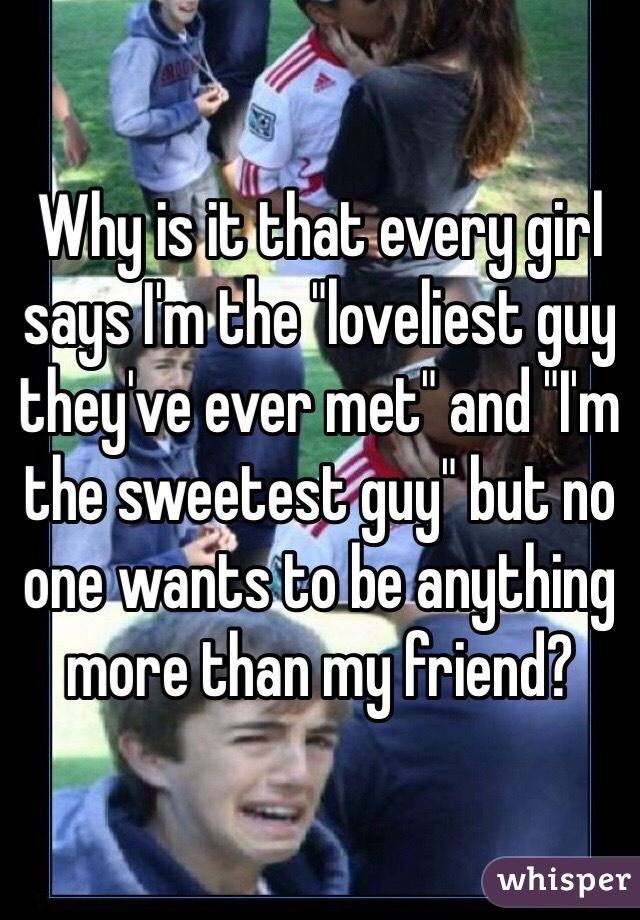 """Why is it that every girl says I'm the """"loveliest guy they've ever met"""" and """"I'm the sweetest guy"""" but no one wants to be anything more than my friend?"""