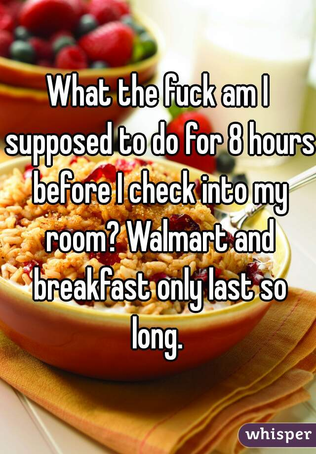 What the fuck am I supposed to do for 8 hours before I check into my room? Walmart and breakfast only last so long.