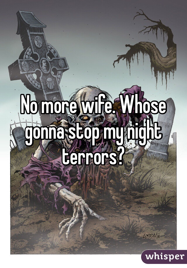No more wife. Whose gonna stop my night terrors?