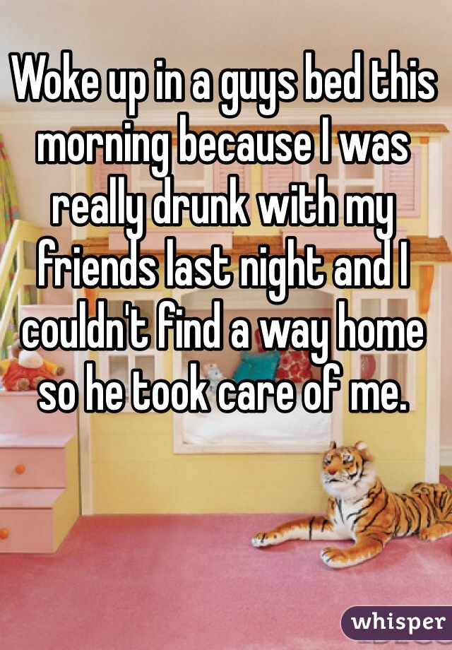 Woke up in a guys bed this morning because I was really drunk with my friends last night and I couldn't find a way home so he took care of me.