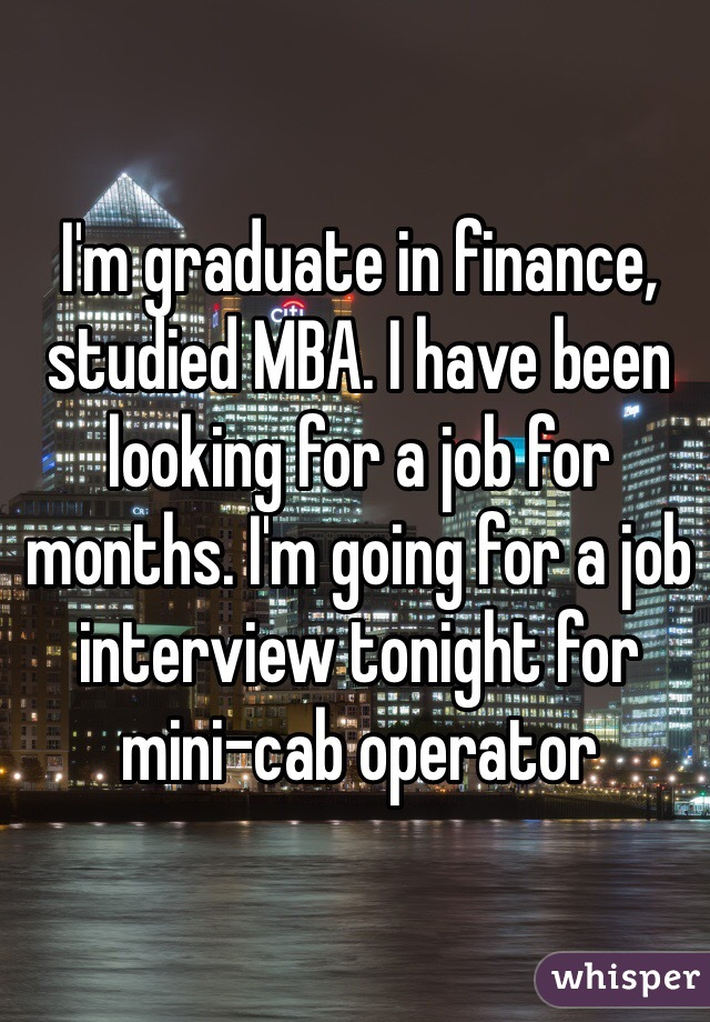 I'm graduate in finance, studied MBA. I have been looking for a job for months. I'm going for a job interview tonight for mini-cab operator