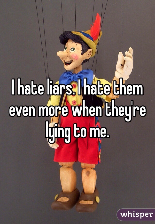 I hate liars. I hate them even more when they're lying to me.