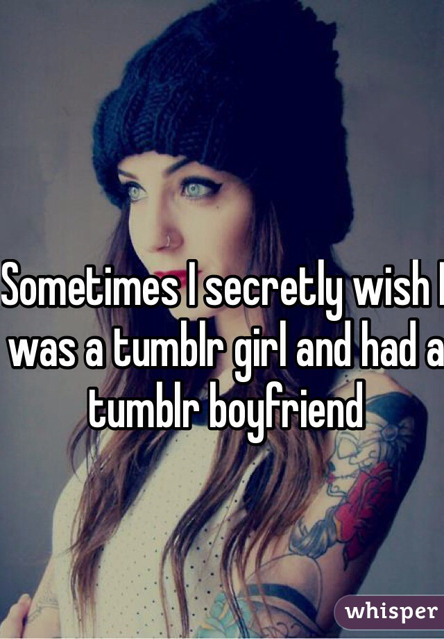 Sometimes I secretly wish I was a tumblr girl and had a tumblr boyfriend