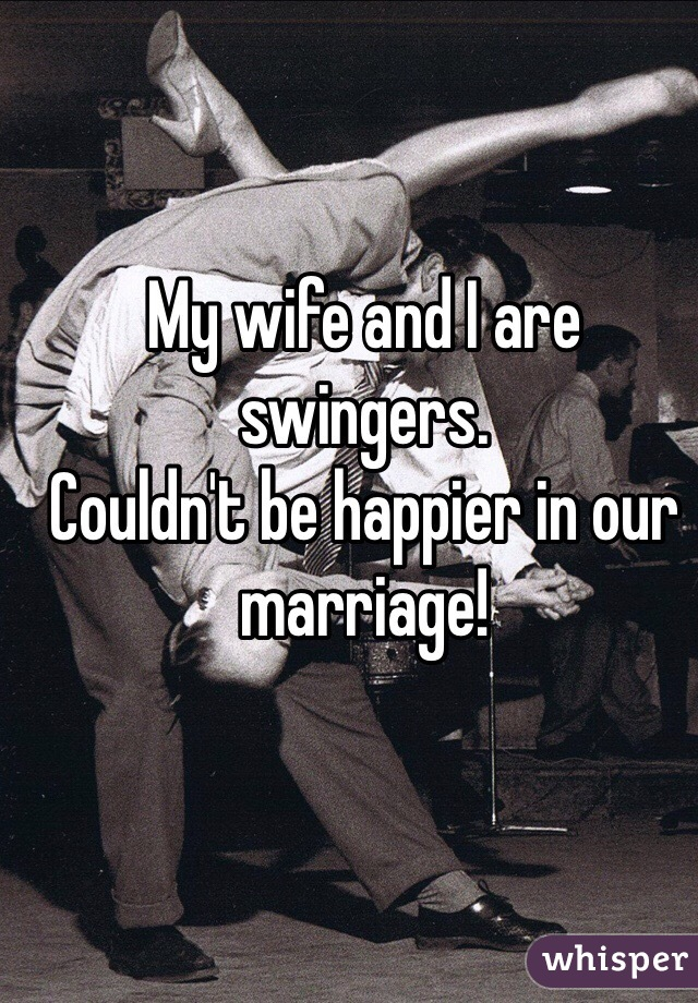 My wife and I are swingers.  Couldn't be happier in our marriage!