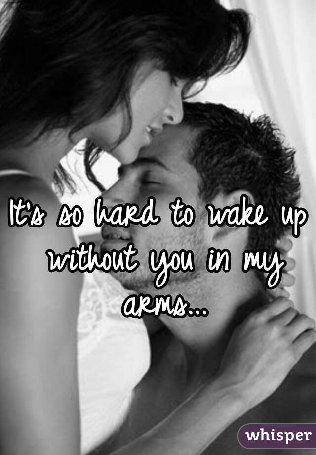 It's so hard to wake up without you in my arms...