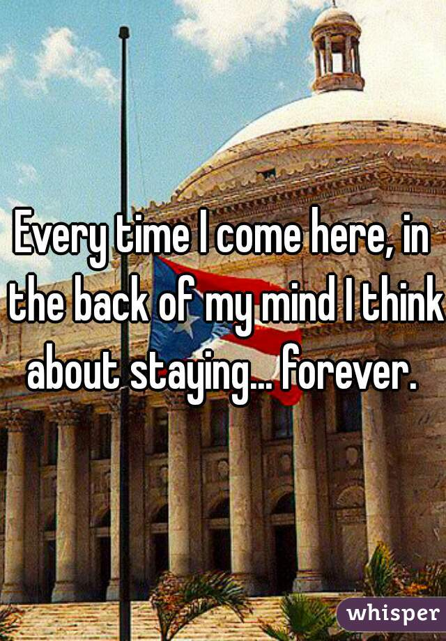 Every time I come here, in the back of my mind I think about staying... forever.