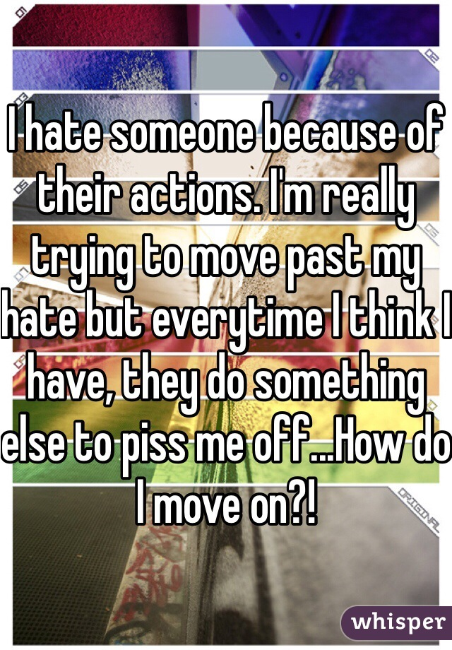I hate someone because of their actions. I'm really trying to move past my hate but everytime I think I have, they do something else to piss me off...How do I move on?!