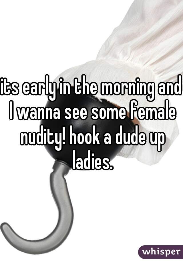 its early in the morning and I wanna see some female nudity! hook a dude up ladies.