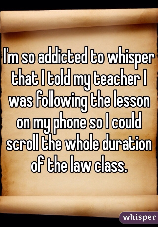 I'm so addicted to whisper that I told my teacher I was following the lesson on my phone so I could scroll the whole duration of the law class.