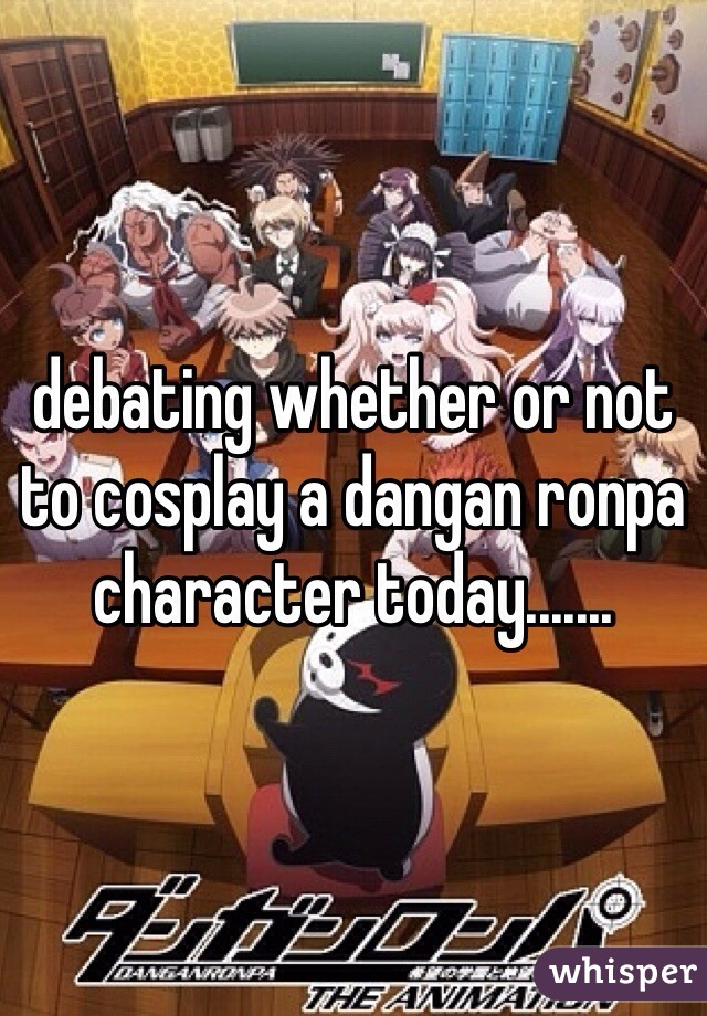 debating whether or not to cosplay a dangan ronpa character today.......