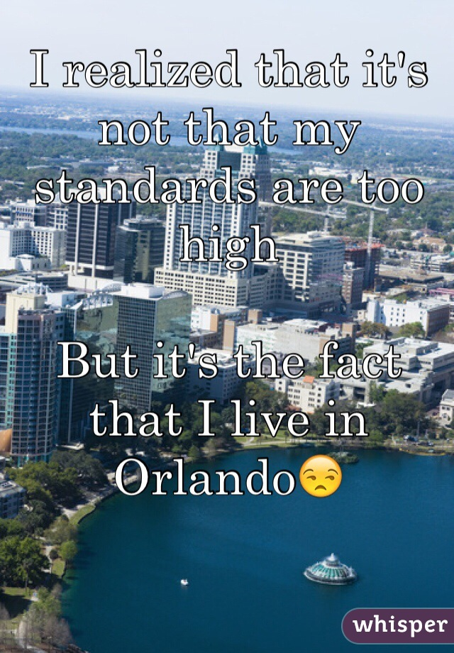I realized that it's not that my standards are too high   But it's the fact that I live in Orlando😒