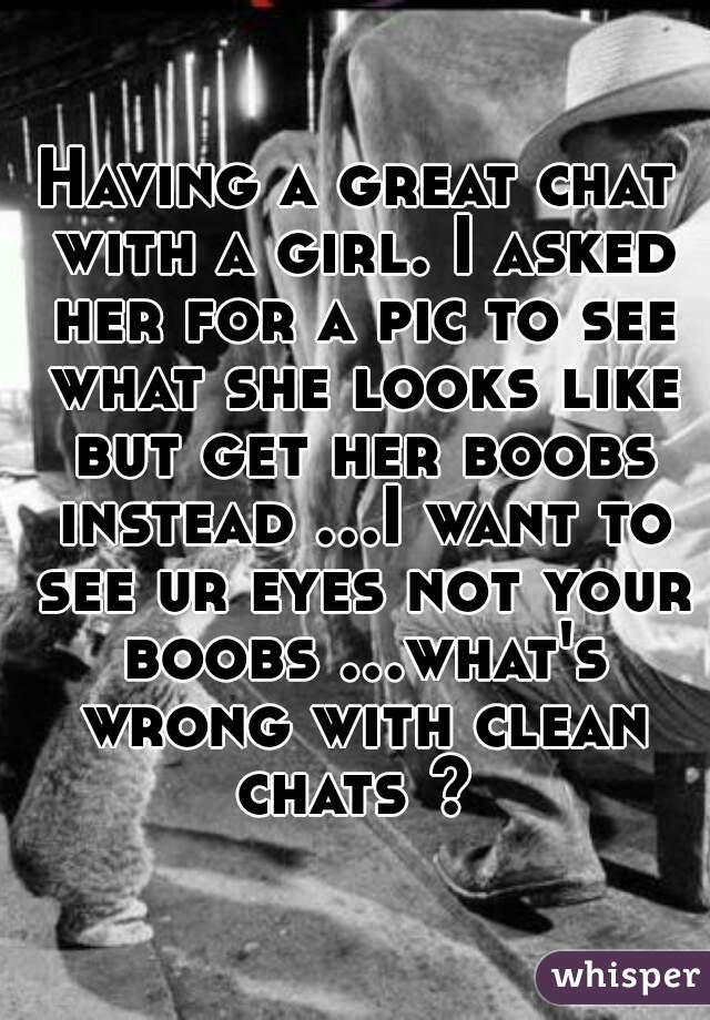 Having a great chat with a girl. I asked her for a pic to see what she looks like but get her boobs instead ...I want to see ur eyes not your boobs ...what's wrong with clean chats ?