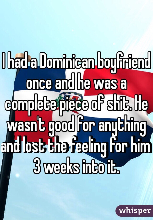 I had a Dominican boyfriend once and he was a complete piece of shit. He wasn't good for anything and lost the feeling for him 3 weeks into it.