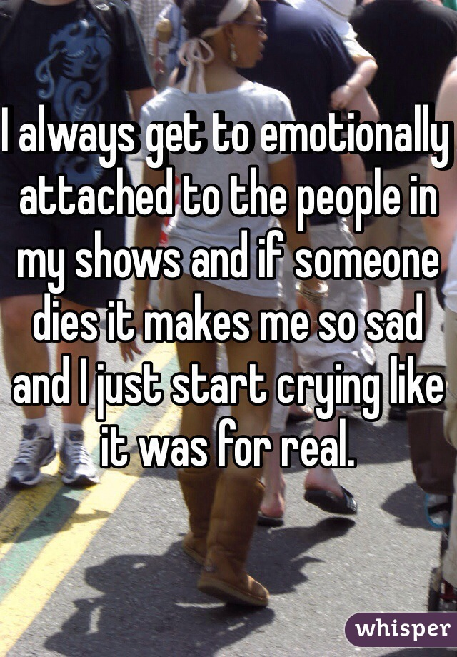 I always get to emotionally attached to the people in my shows and if someone dies it makes me so sad and I just start crying like it was for real.