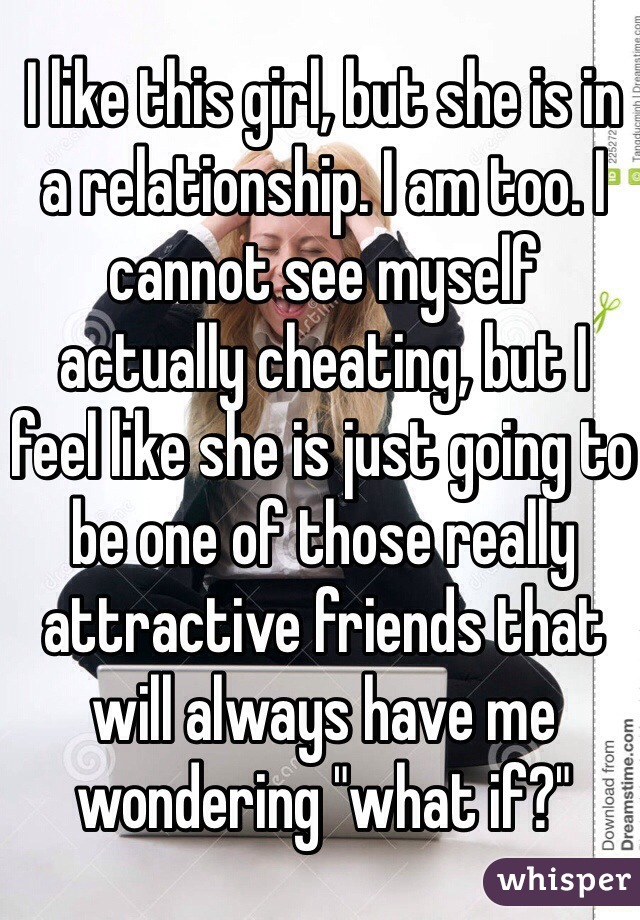 """I like this girl, but she is in a relationship. I am too. I cannot see myself actually cheating, but I feel like she is just going to be one of those really attractive friends that will always have me wondering """"what if?"""""""