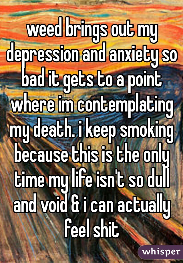 weed brings out my depression and anxiety so bad it gets to a point where im contemplating my death. i keep smoking because this is the only time my life isn't so dull and void & i can actually feel shit