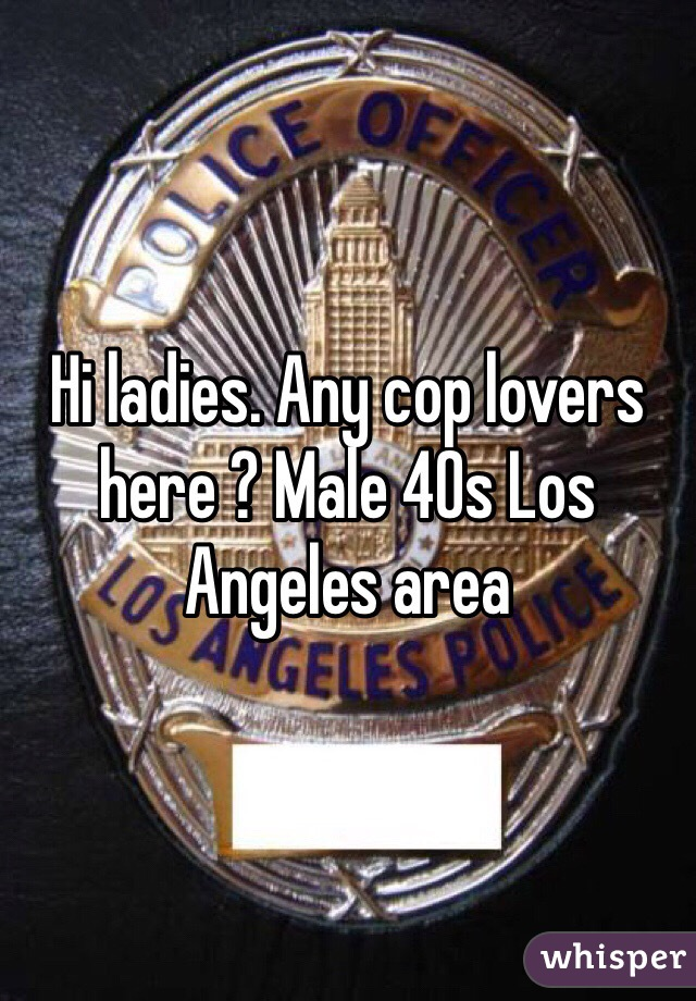 Hi ladies. Any cop lovers here ? Male 40s Los Angeles area