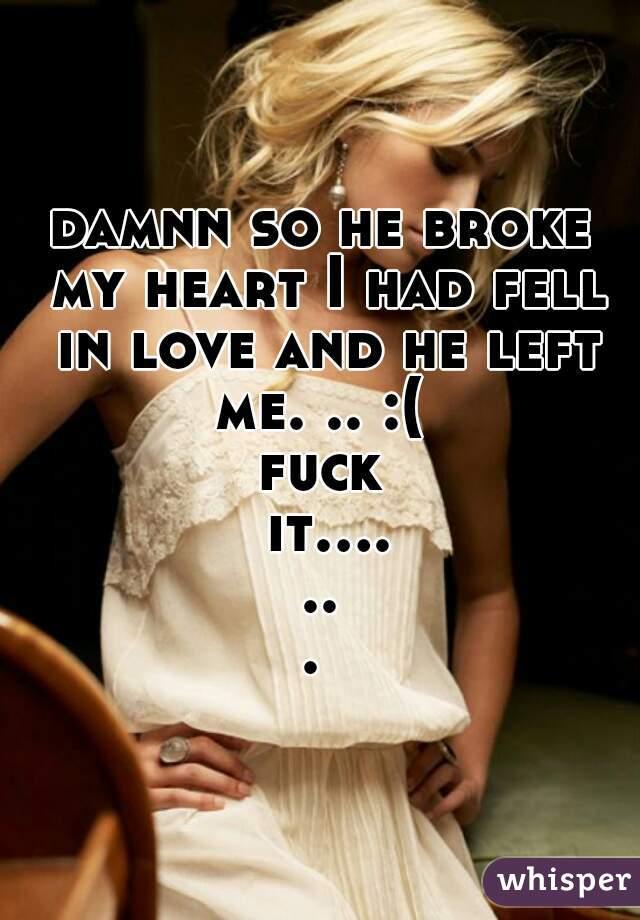 damnn so he broke my heart I had fell in love and he left me. .. :(  fuck it.......