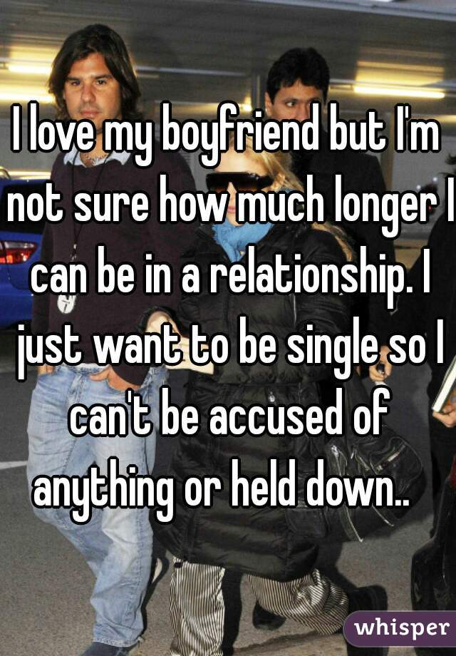 I love my boyfriend but I'm not sure how much longer I can be in a relationship. I just want to be single so I can't be accused of anything or held down..