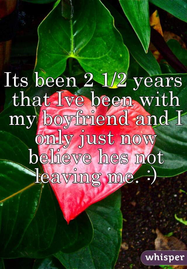 Its been 2 1/2 years that Ive been with my boyfriend and I only just now believe hes not leaving me. :)