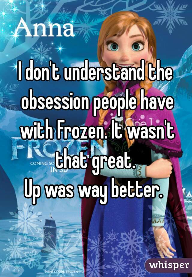 I don't understand the obsession people have with Frozen. It wasn't that great.   Up was way better.