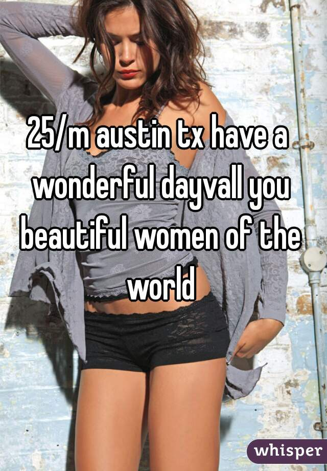 25/m austin tx have a wonderful dayvall you beautiful women of the world