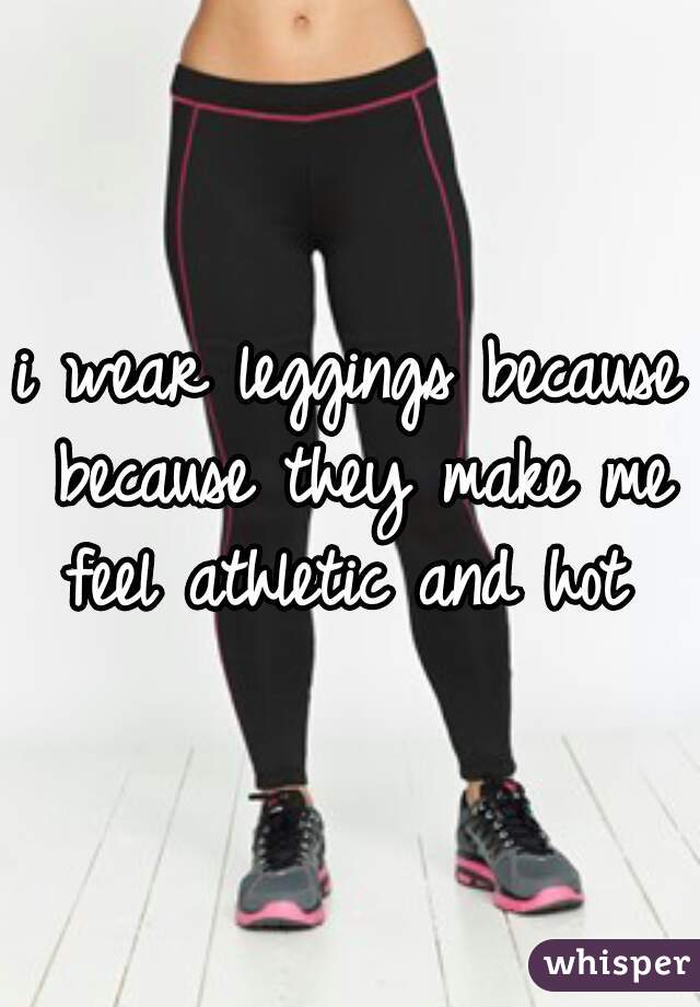i wear leggings because because they make me feel athletic and hot