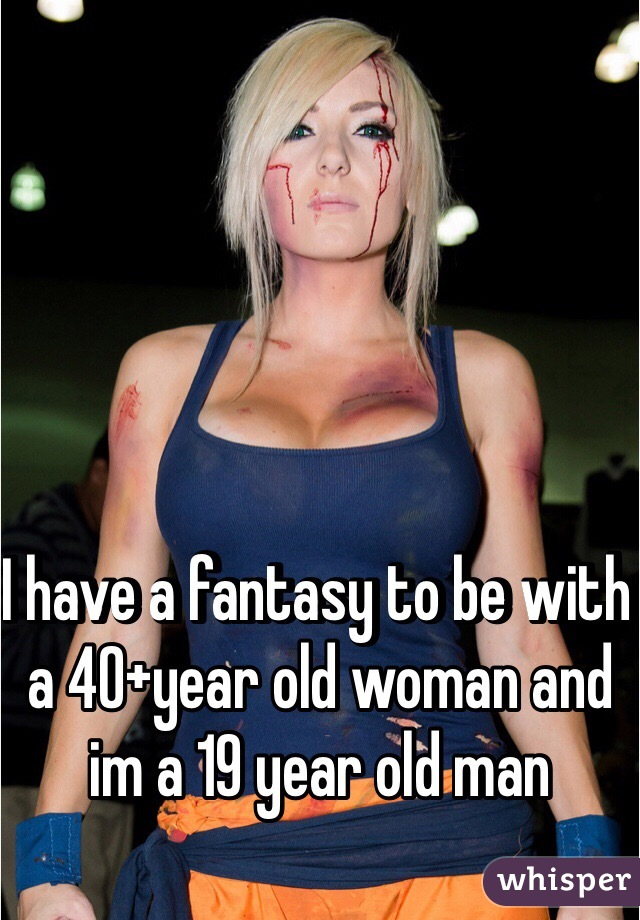 I have a fantasy to be with a 40+year old woman and im a 19 year old man