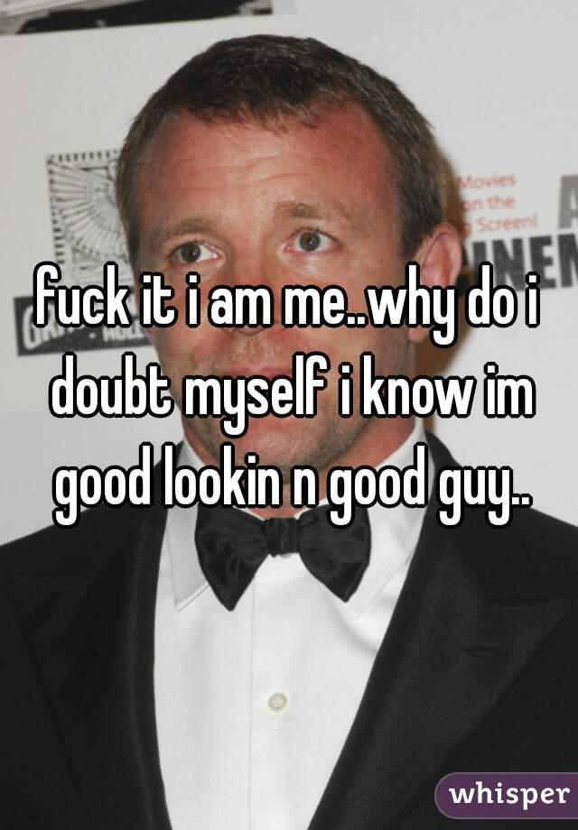 fuck it i am me..why do i doubt myself i know im good lookin n good guy..