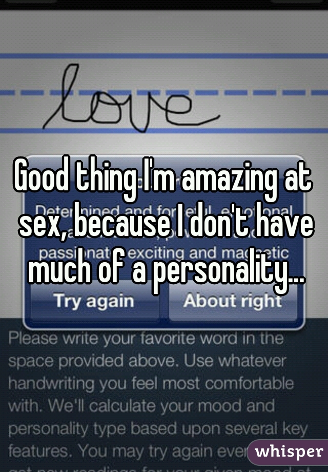 Good thing I'm amazing at sex, because I don't have much of a personality...