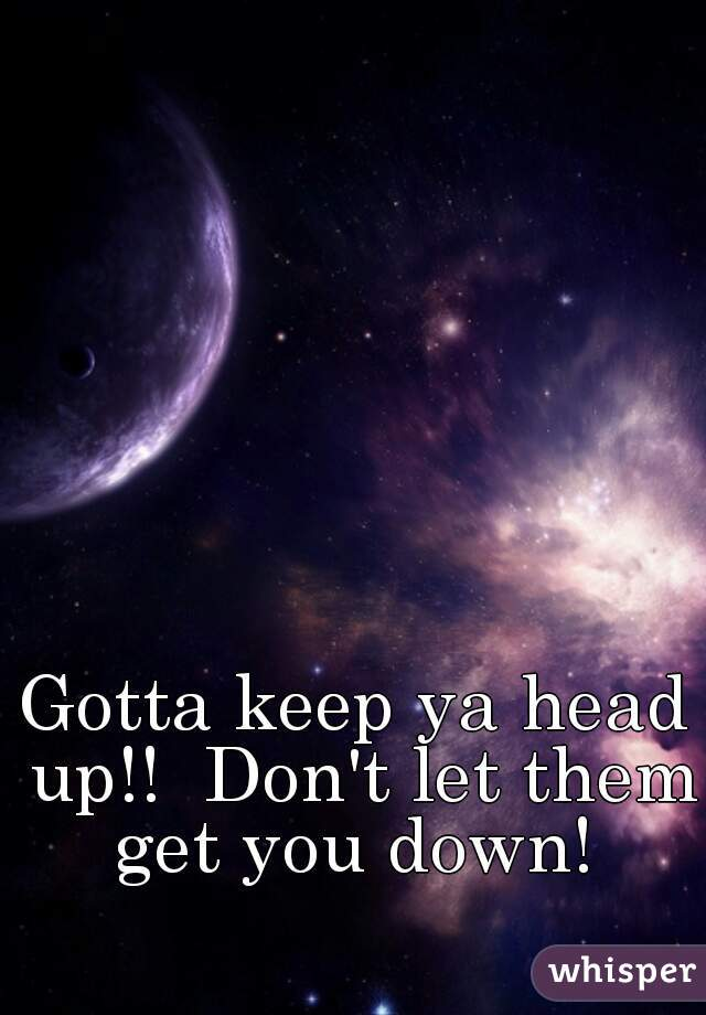 Gotta keep ya head up!!  Don't let them get you down!