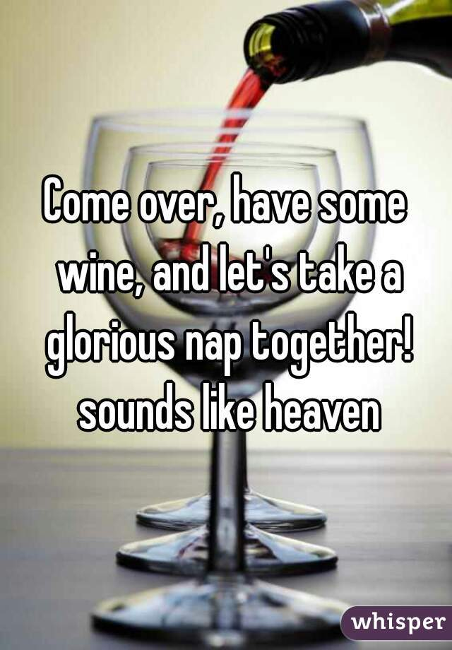 Come over, have some wine, and let's take a glorious nap together! sounds like heaven
