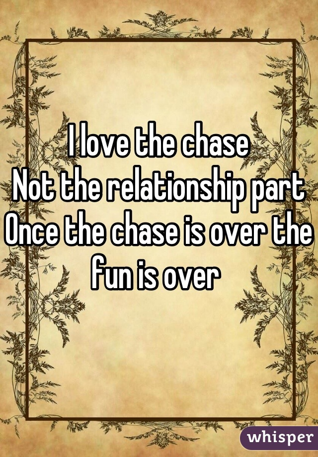I love the chase Not the relationship part  Once the chase is over the fun is over