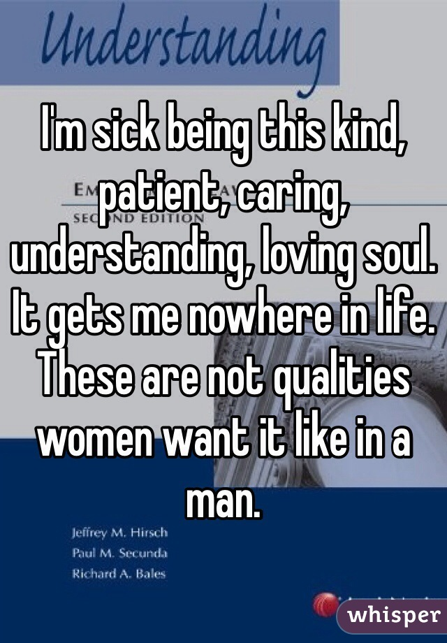 I'm sick being this kind, patient, caring, understanding, loving soul. It gets me nowhere in life. These are not qualities women want it like in a man.
