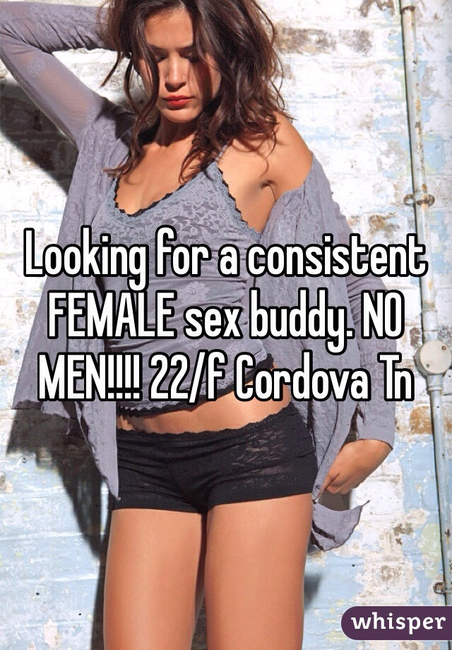 Looking for a consistent FEMALE sex buddy. NO MEN!!!! 22/f Cordova Tn