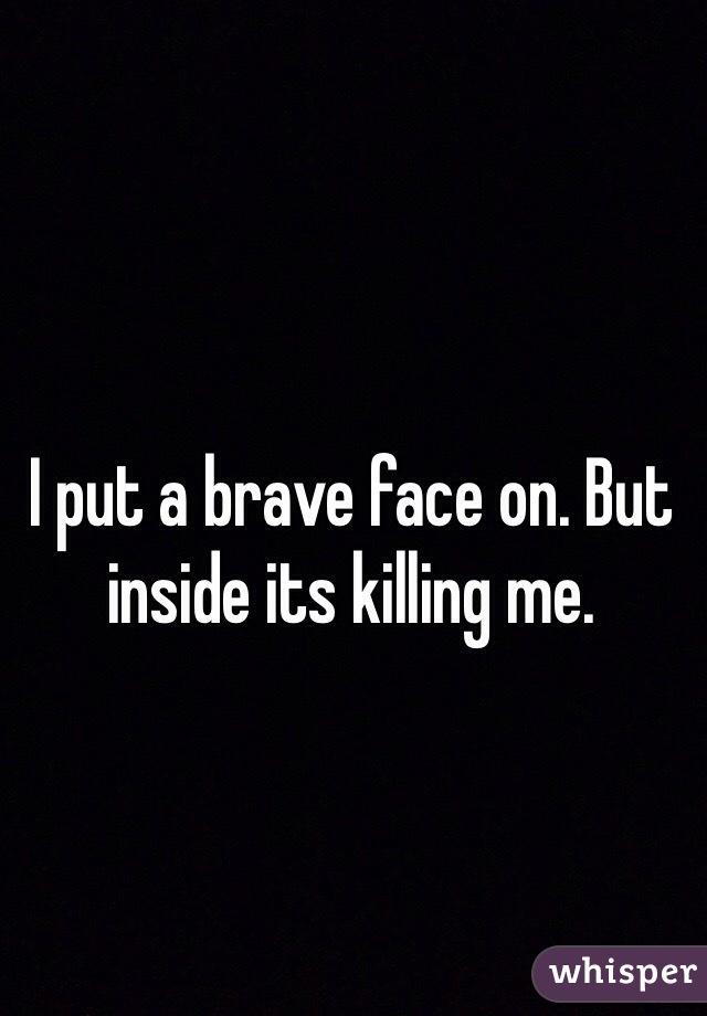 I put a brave face on. But inside its killing me.