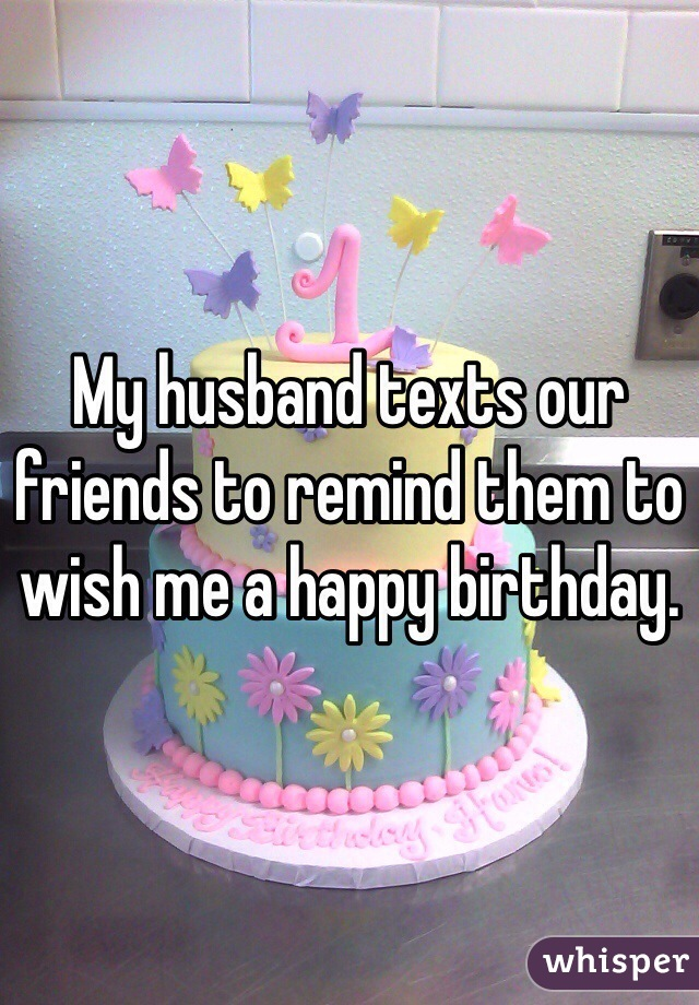 My husband texts our friends to remind them to wish me a happy birthday.