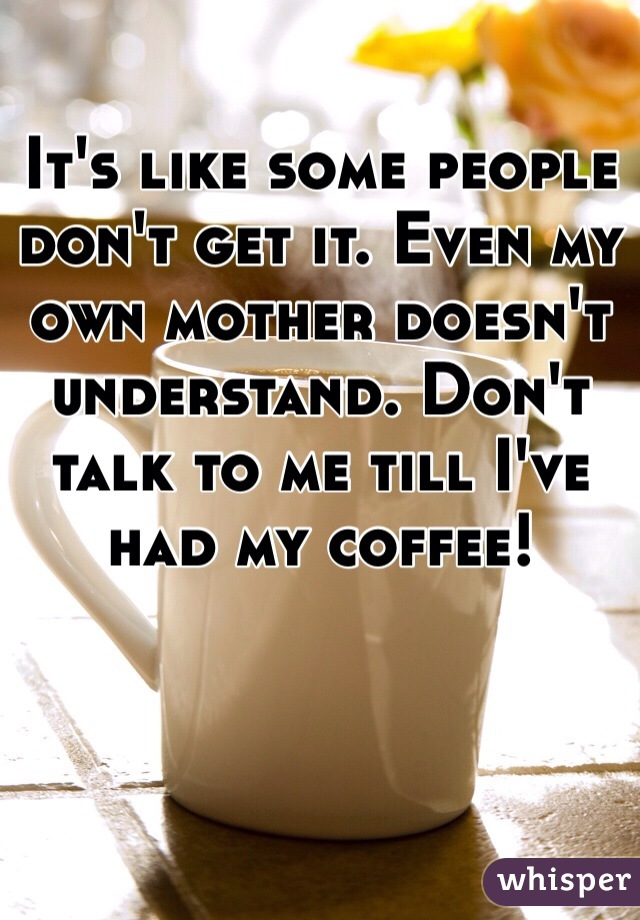 It's like some people don't get it. Even my own mother doesn't understand. Don't talk to me till I've had my coffee!