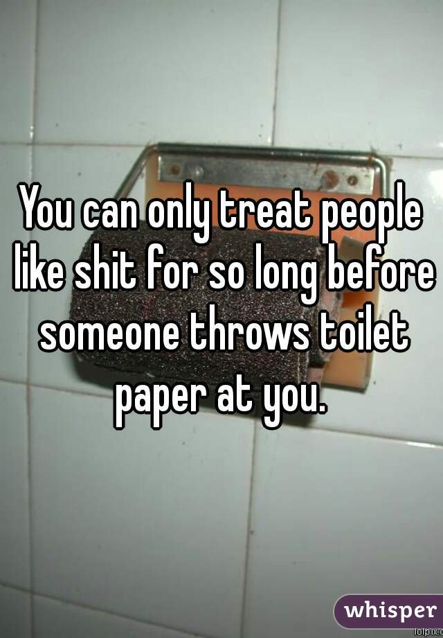You can only treat people like shit for so long before someone throws toilet paper at you.