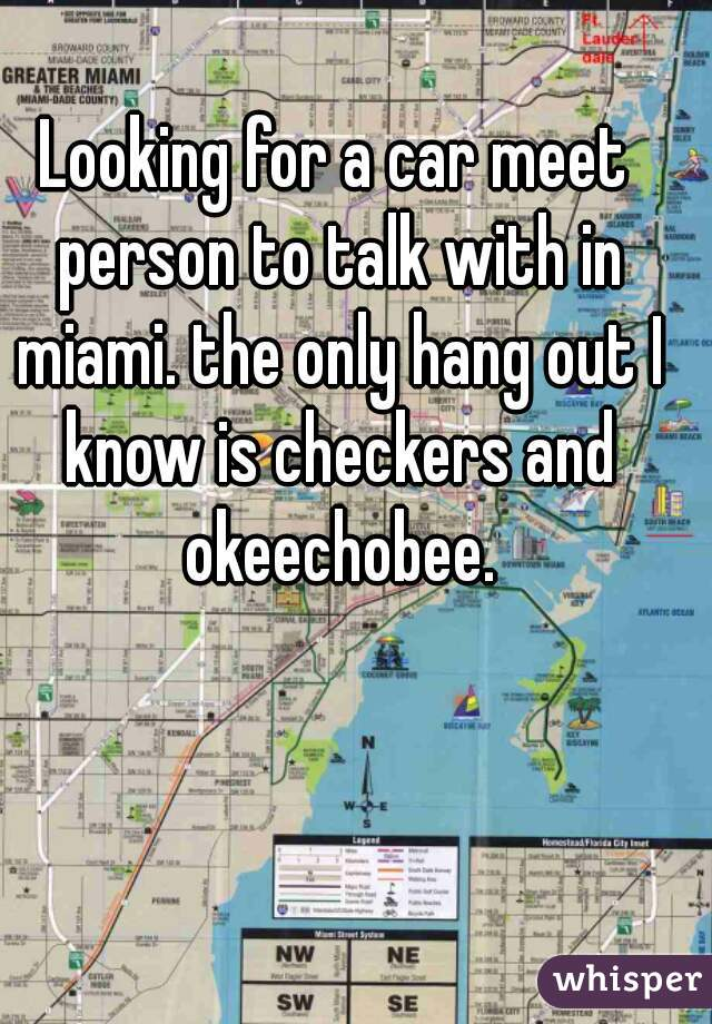 Looking for a car meet person to talk with in miami. the only hang out I know is checkers and okeechobee.