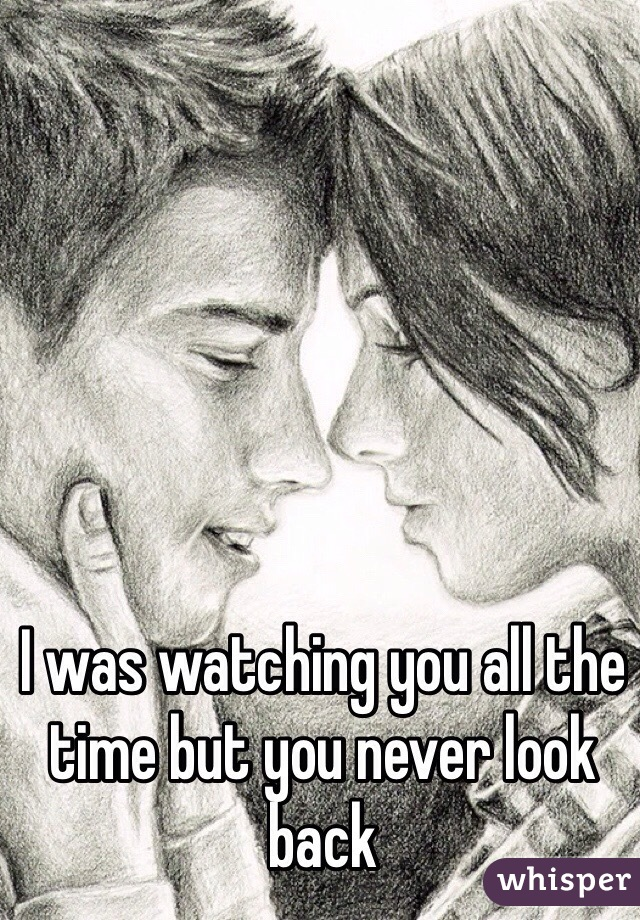 I was watching you all the time but you never look back