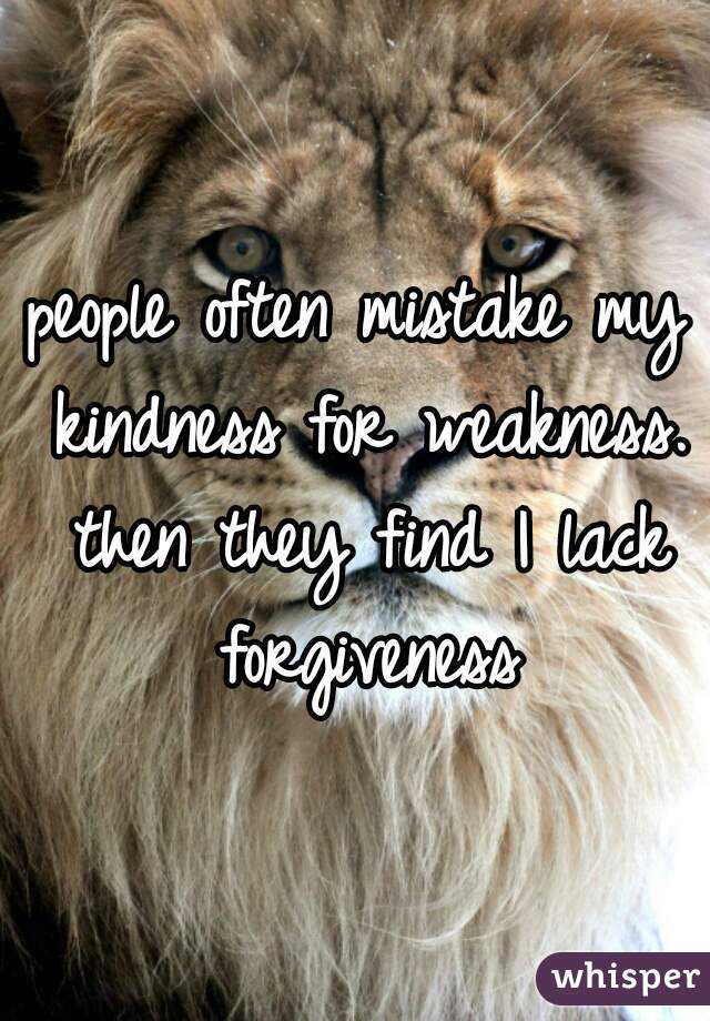 people often mistake my kindness for weakness. then they find I lack forgiveness