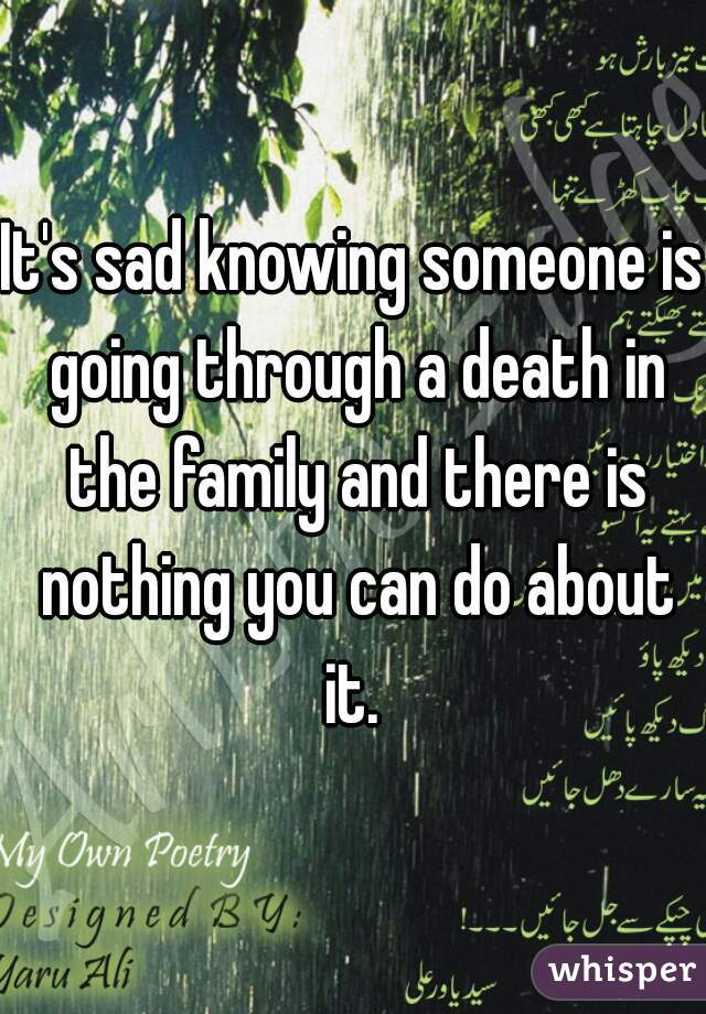 It's sad knowing someone is going through a death in the family and there is nothing you can do about it.