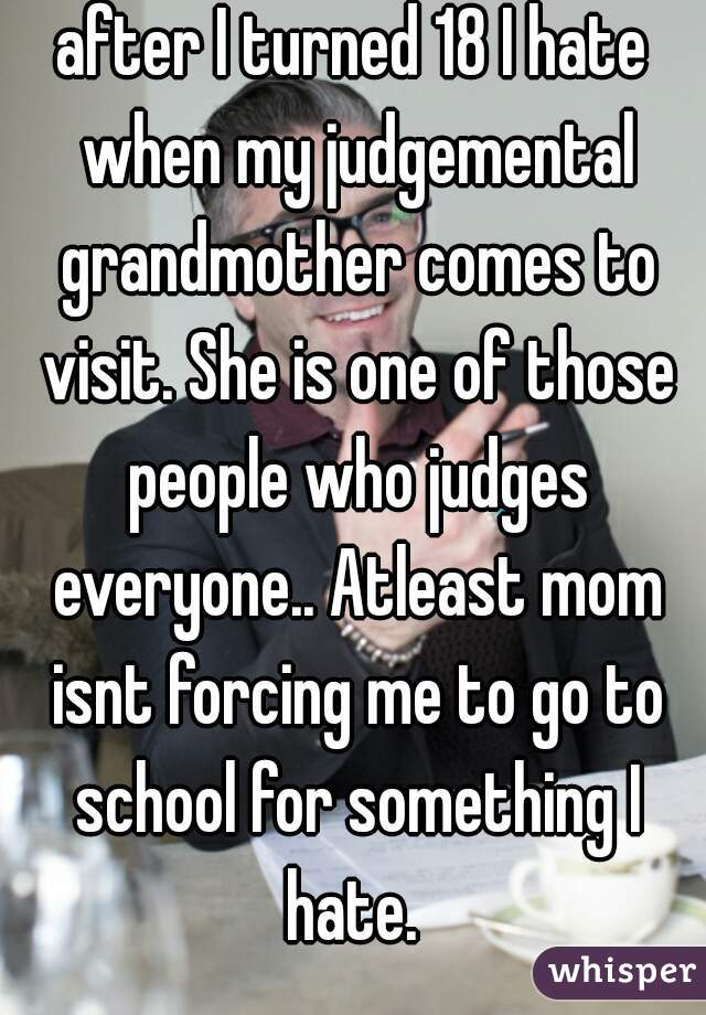 after I turned 18 I hate when my judgemental grandmother comes to visit. She is one of those people who judges everyone.. Atleast mom isnt forcing me to go to school for something I hate.
